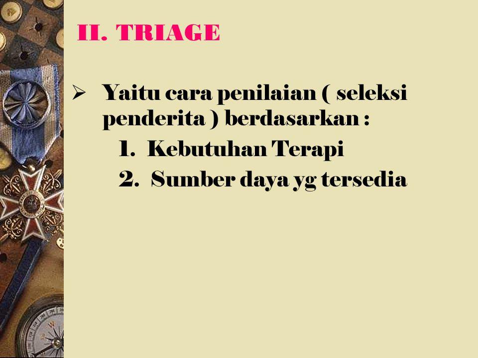 II. TRIAGE Yaitu cara penilaian ( seleksi penderita ) berdasarkan :