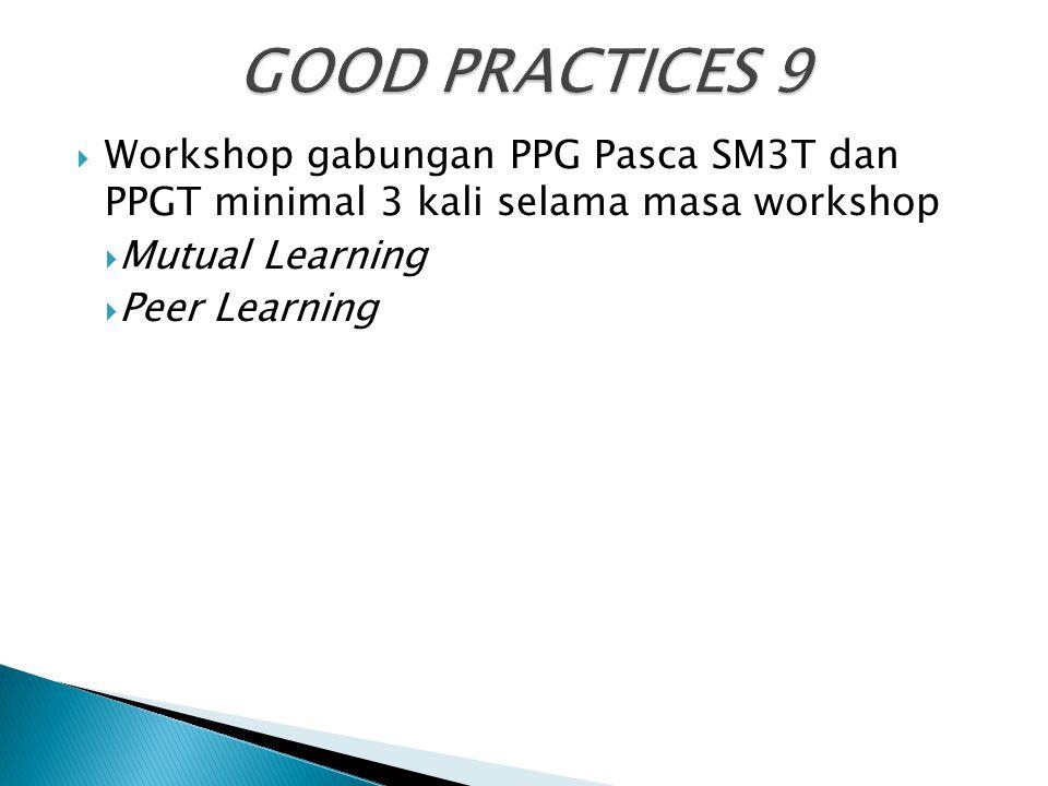 GOOD PRACTICES 9 Workshop gabungan PPG Pasca SM3T dan PPGT minimal 3 kali selama masa workshop. Mutual Learning.