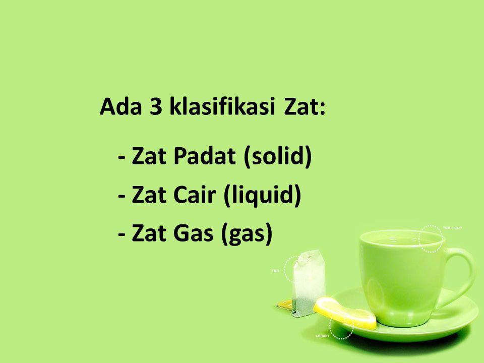 Ada 3 klasifikasi Zat: - Zat Padat (solid) - Zat Cair (liquid) - Zat Gas (gas)