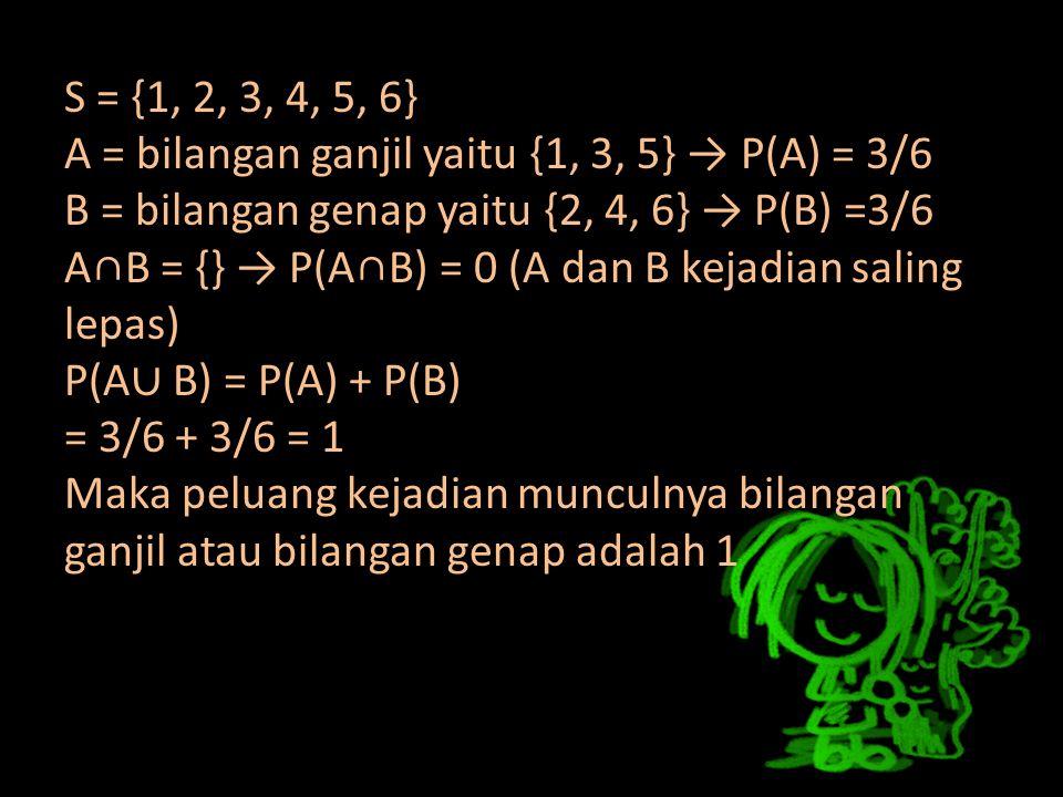 S = {1, 2, 3, 4, 5, 6} A = bilangan ganjil yaitu {1, 3, 5} → P(A) = 3/6 B = bilangan genap yaitu {2, 4, 6} → P(B) =3/6 A∩B = {} → P(A∩B) = 0 (A dan B kejadian saling lepas) P(A∪ B) = P(A) + P(B) = 3/6 + 3/6 = 1 Maka peluang kejadian munculnya bilangan ganjil atau bilangan genap adalah 1