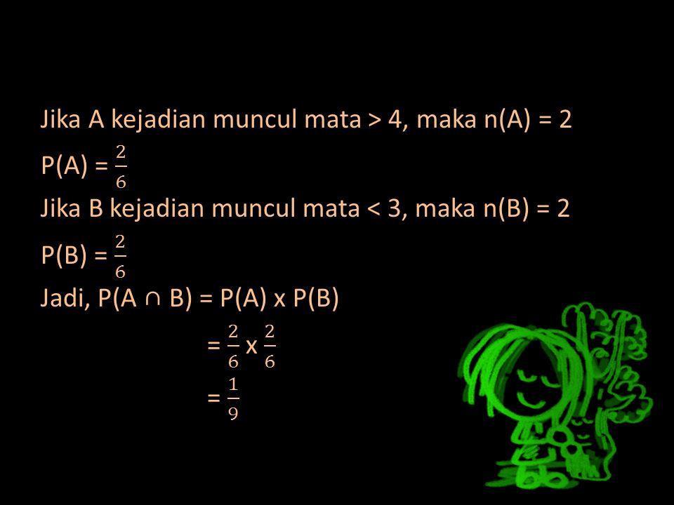 Jika A kejadian muncul mata > 4, maka n(A) = 2 P(A) = 2 6 Jika B kejadian muncul mata < 3, maka n(B) = 2 P(B) = 2 6 Jadi, P(A ∩ B) = P(A) x P(B) = 2 6 x 2 6 = 1 9