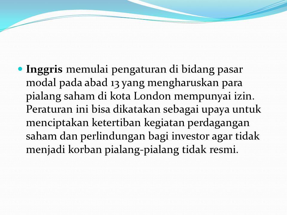 Inggris memulai pengaturan di bidang pasar modal pada abad 13 yang mengharuskan para pialang saham di kota London mempunyai izin.