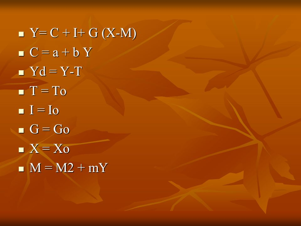 Y= C + I+ G (X-M) C = a + b Y Yd = Y-T T = To I = Io G = Go X = Xo M = M2 + mY