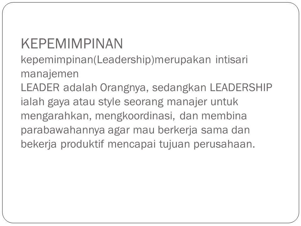 KEPEMIMPINAN kepemimpinan(Leadership)merupakan intisari manajemen LEADER adalah Orangnya, sedangkan LEADERSHIP ialah gaya atau style seorang manajer untuk mengarahkan, mengkoordinasi, dan membina parabawahannya agar mau berkerja sama dan bekerja produktif mencapai tujuan perusahaan.