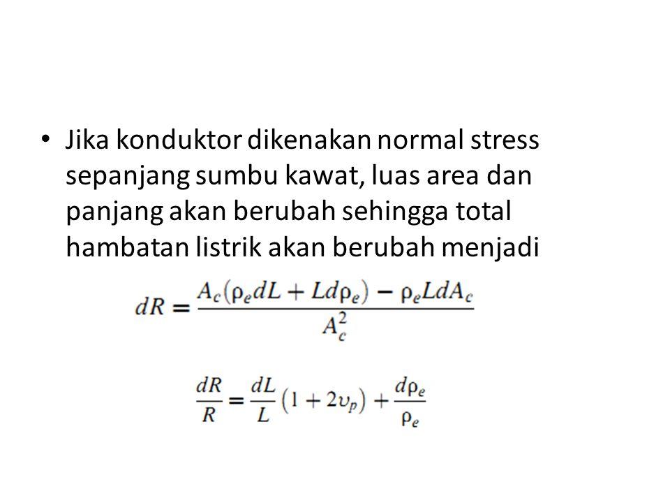 Jika konduktor dikenakan normal stress sepanjang sumbu kawat, luas area dan panjang akan berubah sehingga total hambatan listrik akan berubah menjadi