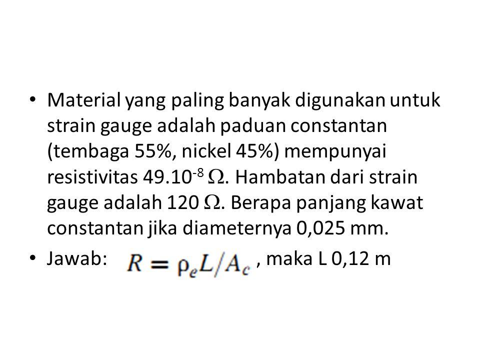 Material yang paling banyak digunakan untuk strain gauge adalah paduan constantan (tembaga 55%, nickel 45%) mempunyai resistivitas 49.10-8 . Hambatan dari strain gauge adalah 120 . Berapa panjang kawat constantan jika diameternya 0,025 mm.