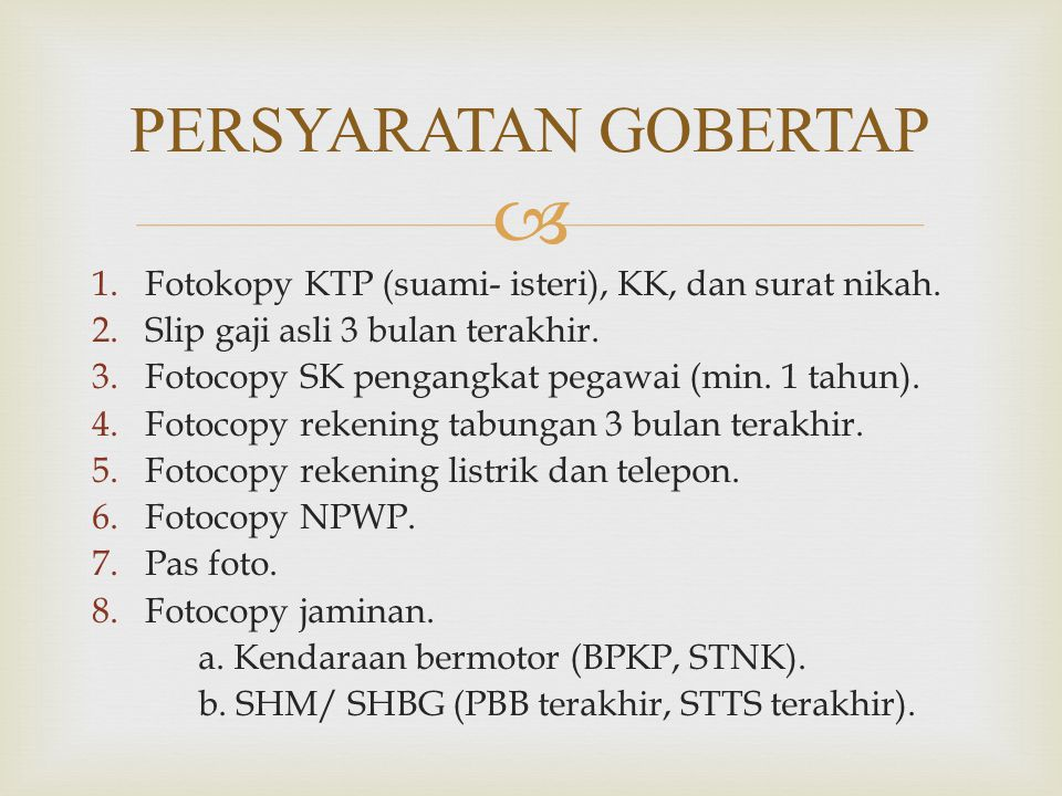 PERSYARATAN GOBERTAP Fotokopy KTP (suami- isteri), KK, dan surat nikah. Slip gaji asli 3 bulan terakhir.