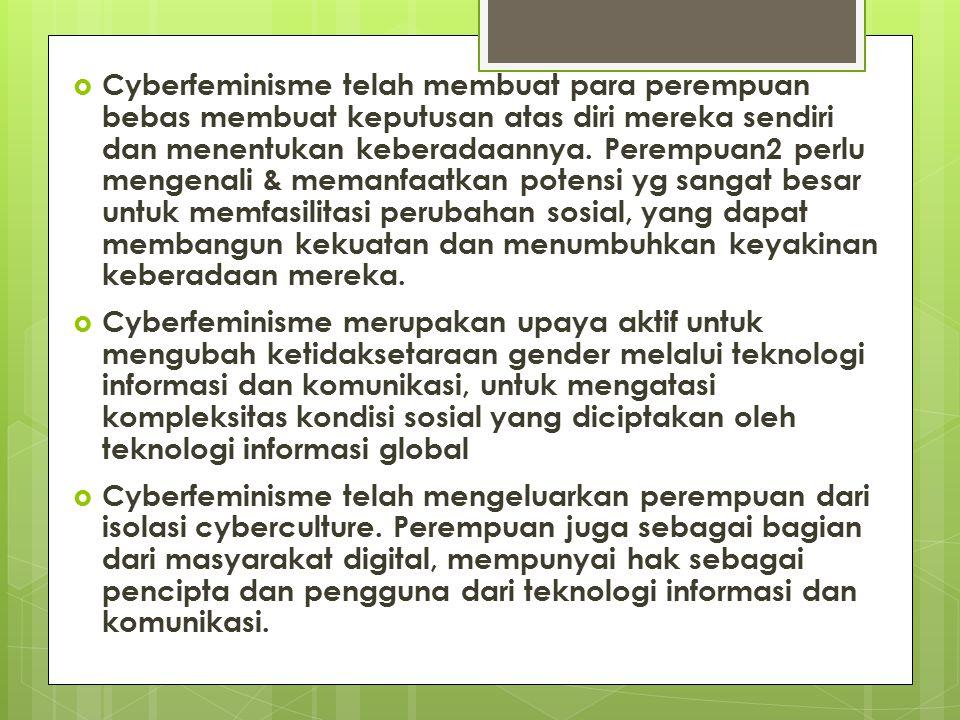 Cyberfeminisme telah membuat para perempuan bebas membuat keputusan atas diri mereka sendiri dan menentukan keberadaannya. Perempuan2 perlu mengenali & memanfaatkan potensi yg sangat besar untuk memfasilitasi perubahan sosial, yang dapat membangun kekuatan dan menumbuhkan keyakinan keberadaan mereka.