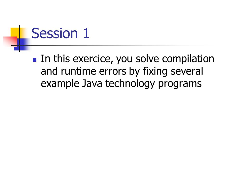 Session 1 In this exercice, you solve compilation and runtime errors by fixing several example Java technology programs.