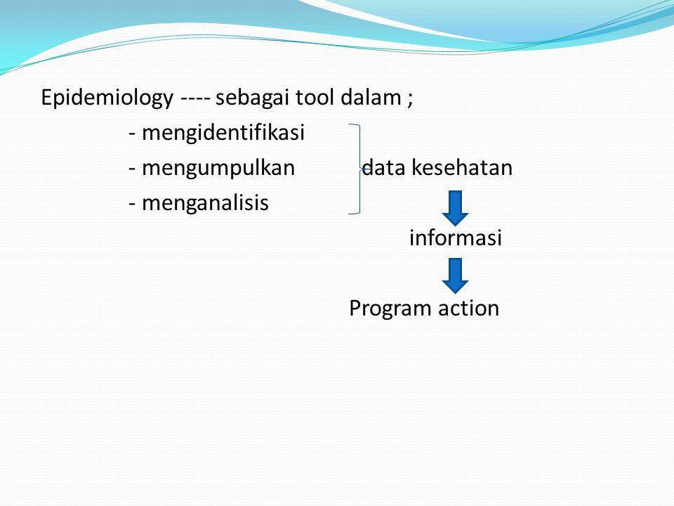 Epidemiology ---- sebagai tool dalam ; - mengidentifikasi - mengumpulkan data kesehatan - menganalisis informasi Program action