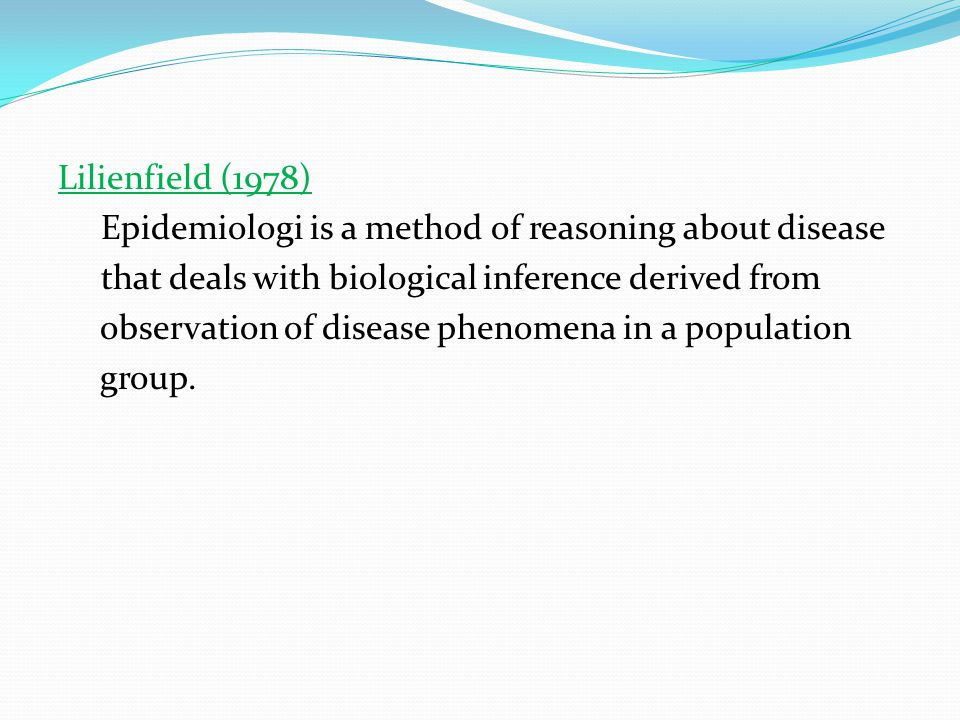 Lilienfield (1978) Epidemiologi is a method of reasoning about disease that deals with biological inference derived from observation of disease phenomena in a population group.