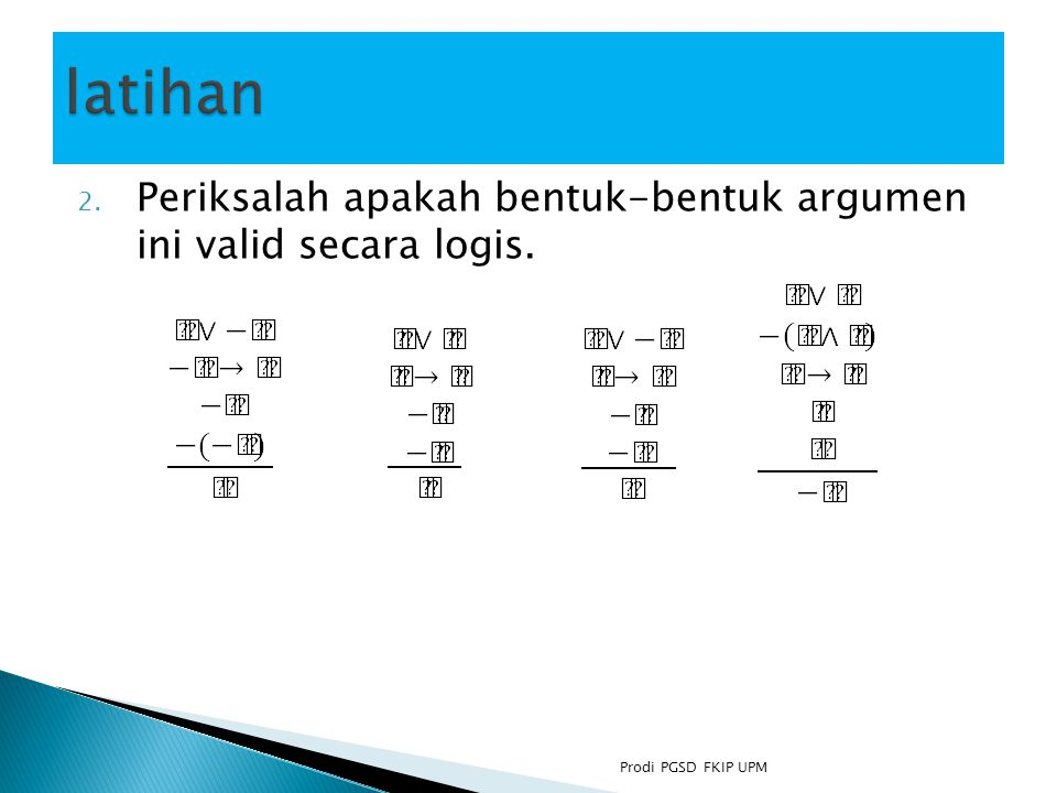 latihan Periksalah apakah bentuk-bentuk argumen ini valid secara logis. Prodi PGSD FKIP UPM