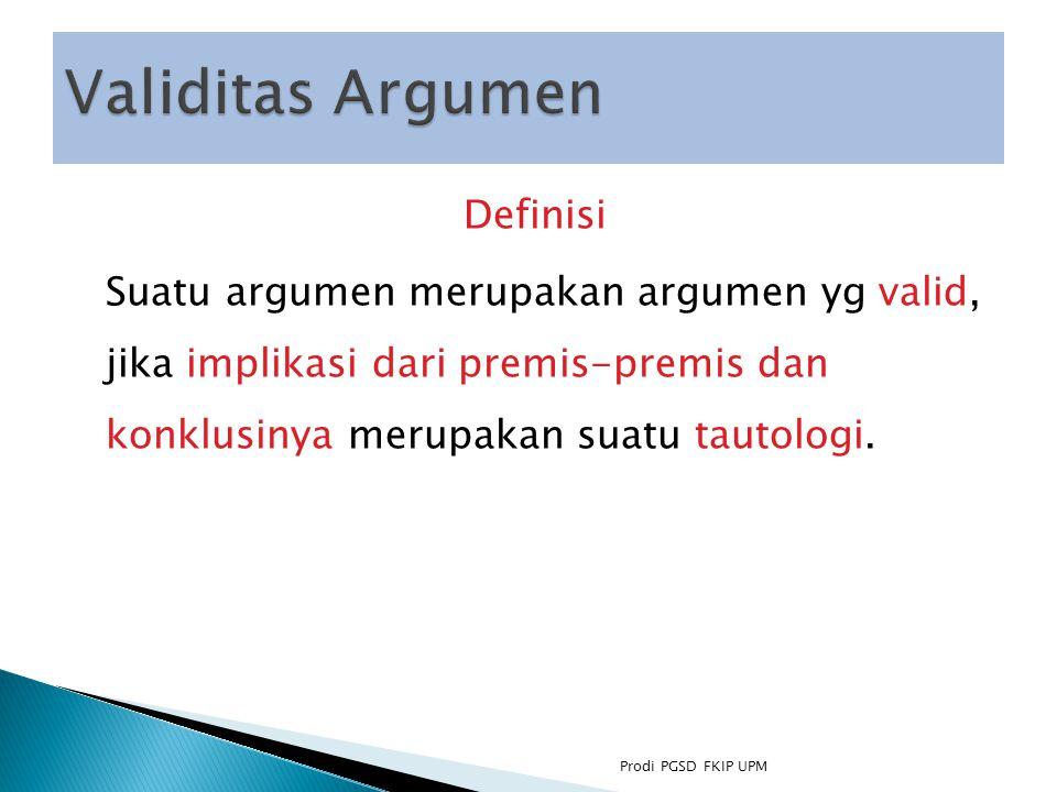 Validitas Argumen Definisi Suatu argumen merupakan argumen yg valid, jika implikasi dari premis-premis dan konklusinya merupakan suatu tautologi.