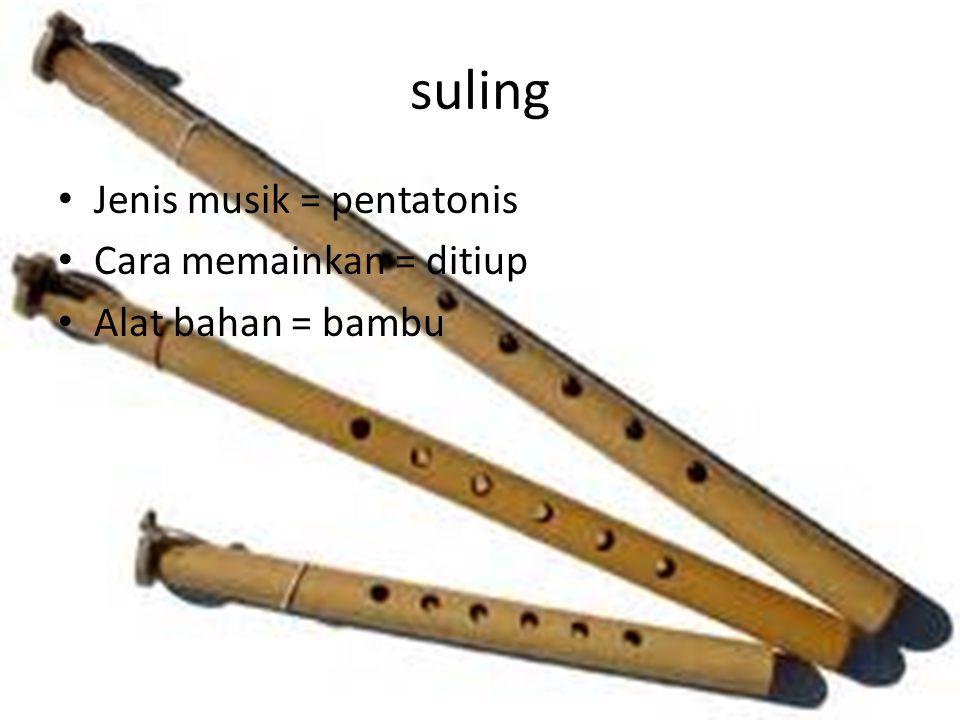 suling Jenis musik = pentatonis Cara memainkan = ditiup