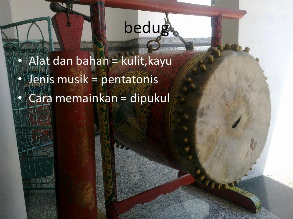 bedug Alat dan bahan = kulit,kayu Jenis musik = pentatonis