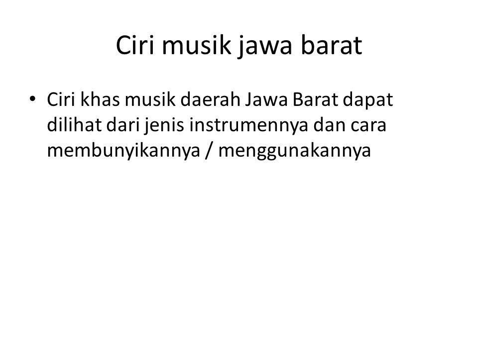 Ciri musik jawa barat Ciri khas musik daerah Jawa Barat dapat dilihat dari jenis instrumennya dan cara membunyikannya / menggunakannya.