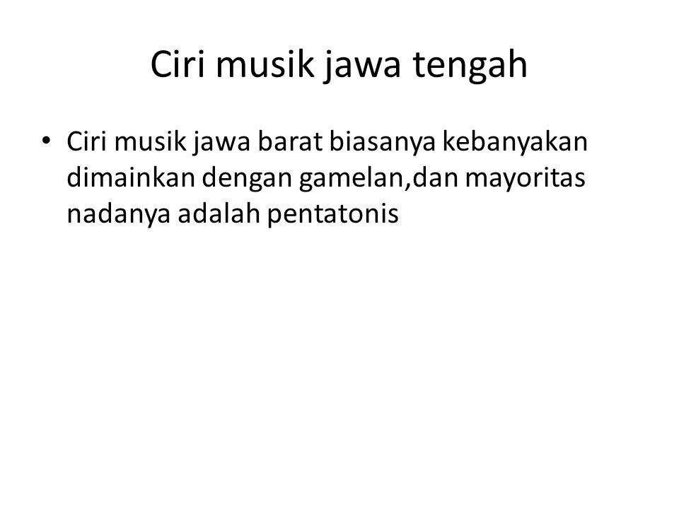 Ciri musik jawa tengah Ciri musik jawa barat biasanya kebanyakan dimainkan dengan gamelan,dan mayoritas nadanya adalah pentatonis.