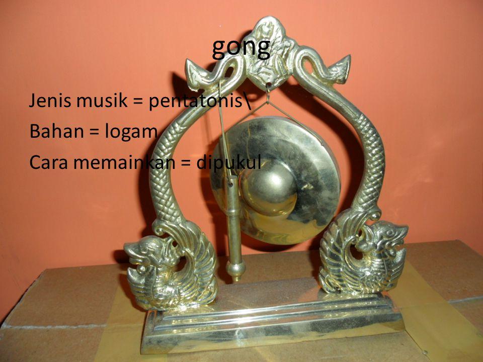 gong Jenis musik = pentatonis\ Bahan = logam Cara memainkan = dipukul
