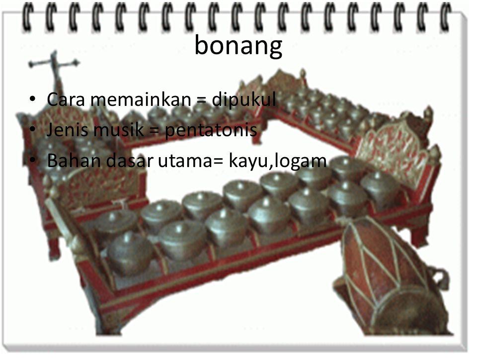 bonang Cara memainkan = dipukul Jenis musik = pentatonis