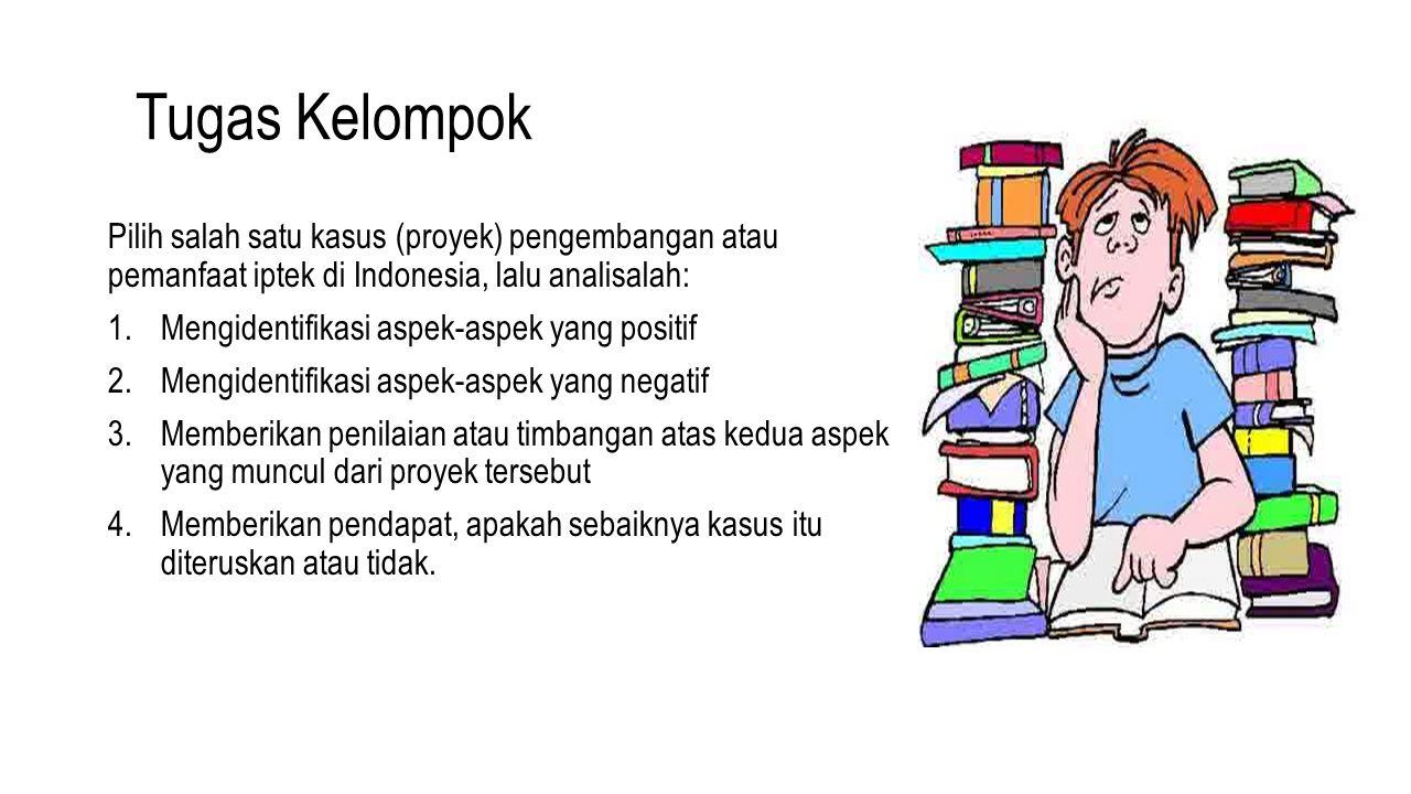 Tugas Kelompok Pilih salah satu kasus (proyek) pengembangan atau pemanfaat iptek di Indonesia, lalu analisalah: