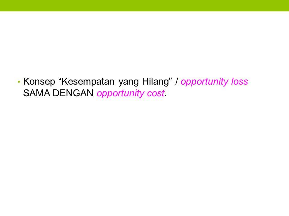 Konsep Kesempatan yang Hilang / opportunity loss SAMA DENGAN opportunity cost.