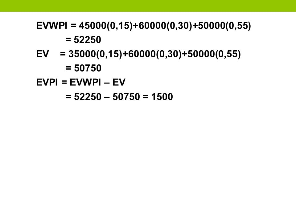 EVWPI = 45000(0,15)+60000(0,30)+50000(0,55) = 52250. EV = 35000(0,15)+60000(0,30)+50000(0,55) = 50750.
