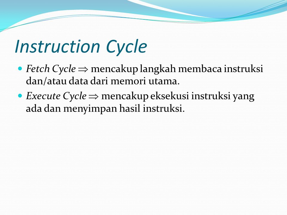 Instruction Cycle Fetch Cycle  mencakup langkah membaca instruksi dan/atau data dari memori utama.