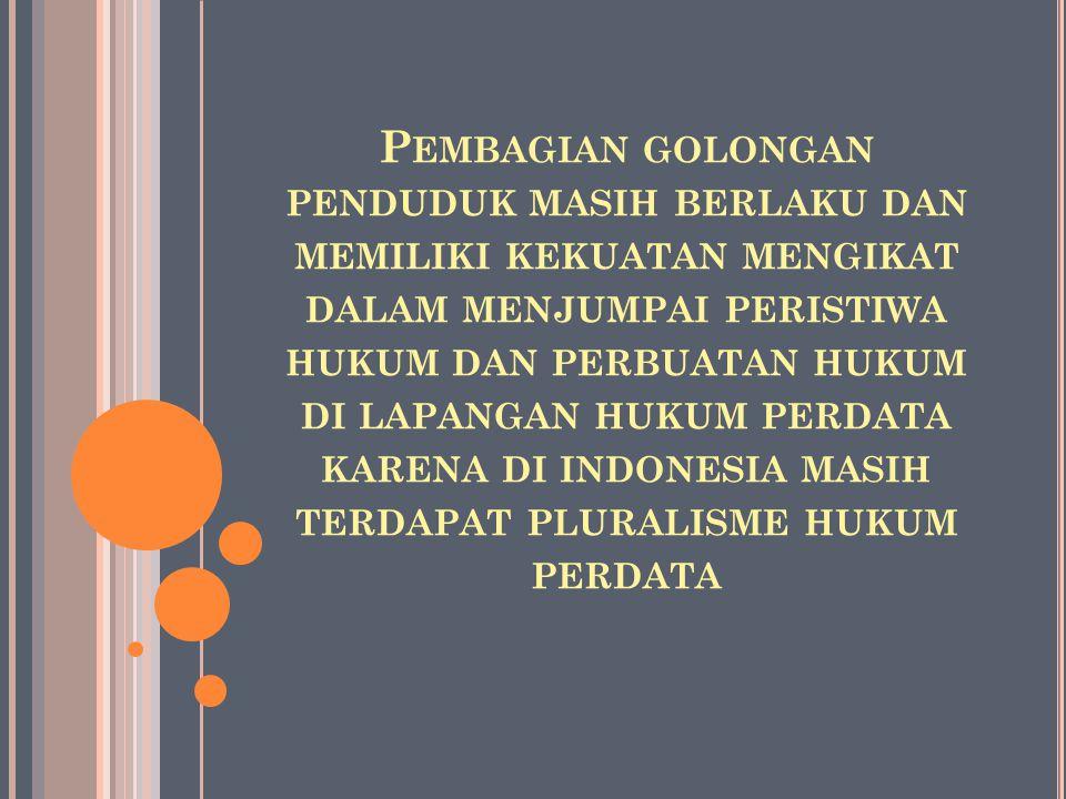 Pembagian golongan penduduk masih berlaku dan memiliki kekuatan mengikat dalam menjumpai peristiwa hukum dan perbuatan hukum di lapangan hukum perdata karena di indonesia masih terdapat pluralisme hukum perdata