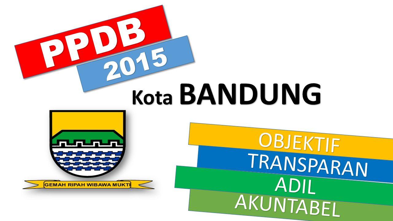 PPDB 2015 Kota BANDUNG OBJEKTIF TRANSPARAN ADIL AKUNTABEL
