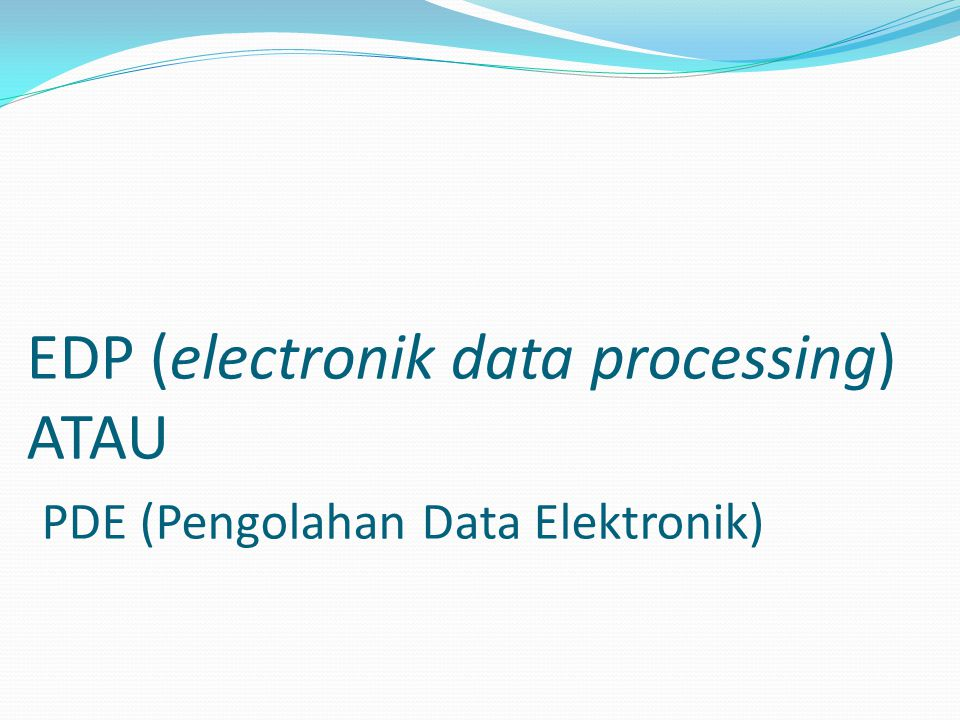 EDP (electronik data processing) ATAU PDE (Pengolahan Data Elektronik)