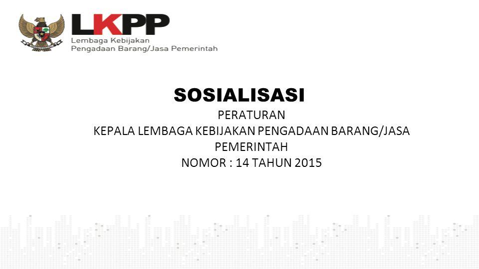 SOSIALISASI PERATURAN KEPALA LEMBAGA KEBIJAKAN PENGADAAN BARANG/JASA PEMERINTAH NOMOR : 14 TAHUN 2015