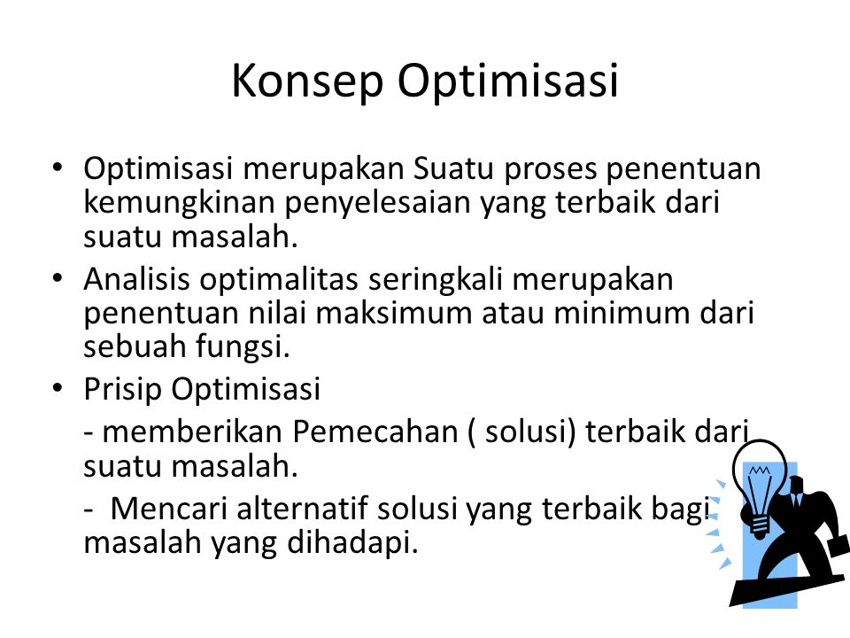 Konsep Optimisasi Optimisasi merupakan Suatu proses penentuan kemungkinan penyelesaian yang terbaik dari suatu masalah.