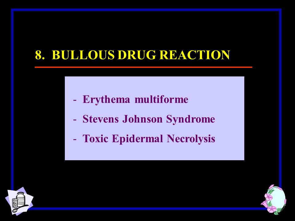 8. BULLOUS DRUG REACTION Erythema multiforme Stevens Johnson Syndrome