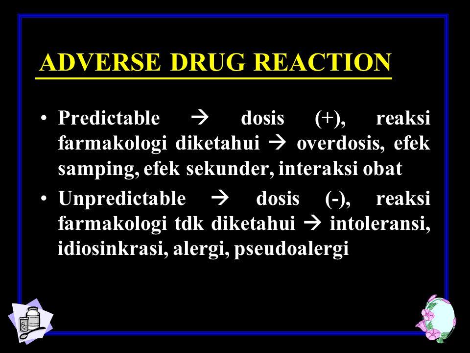 ADVERSE DRUG REACTION Predictable  dosis (+), reaksi farmakologi diketahui  overdosis, efek samping, efek sekunder, interaksi obat.