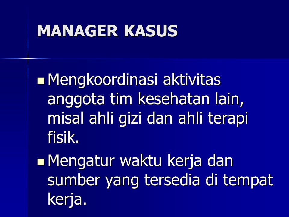 MANAGER KASUS Mengkoordinasi aktivitas anggota tim kesehatan lain, misal ahli gizi dan ahli terapi fisik.
