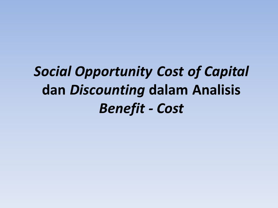 Social Opportunity Cost of Capital dan Discounting dalam Analisis Benefit - Cost