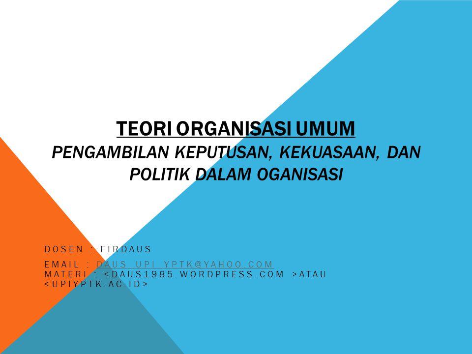 Teori Organisasi Umum Pengambilan Keputusan, kekuasaan, dan politik dalam oganisasi