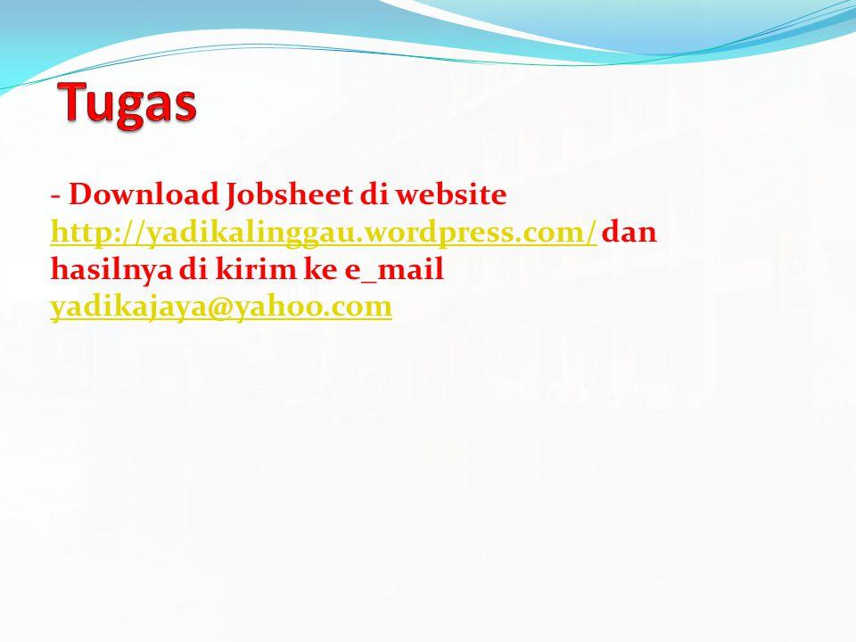 Tugas - Download Jobsheet di website http://yadikalinggau.wordpress.com/ dan hasilnya di kirim ke e_mail yadikajaya@yahoo.com.