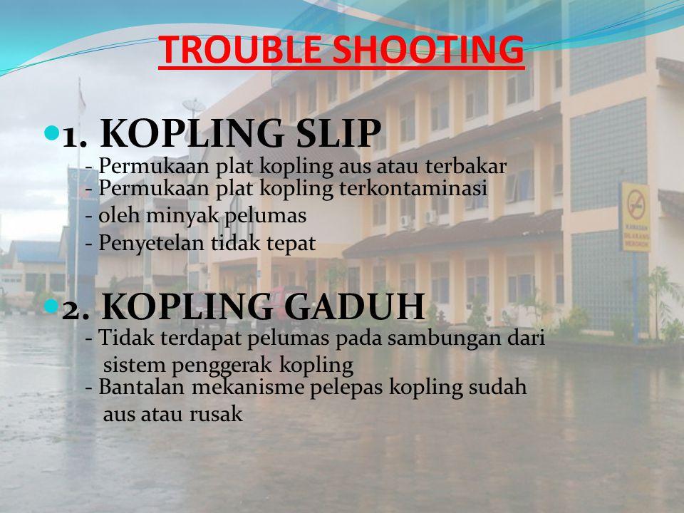 TROUBLE SHOOTING 1. KOPLING SLIP - Permukaan plat kopling aus atau terbakar - Permukaan plat kopling terkontaminasi.