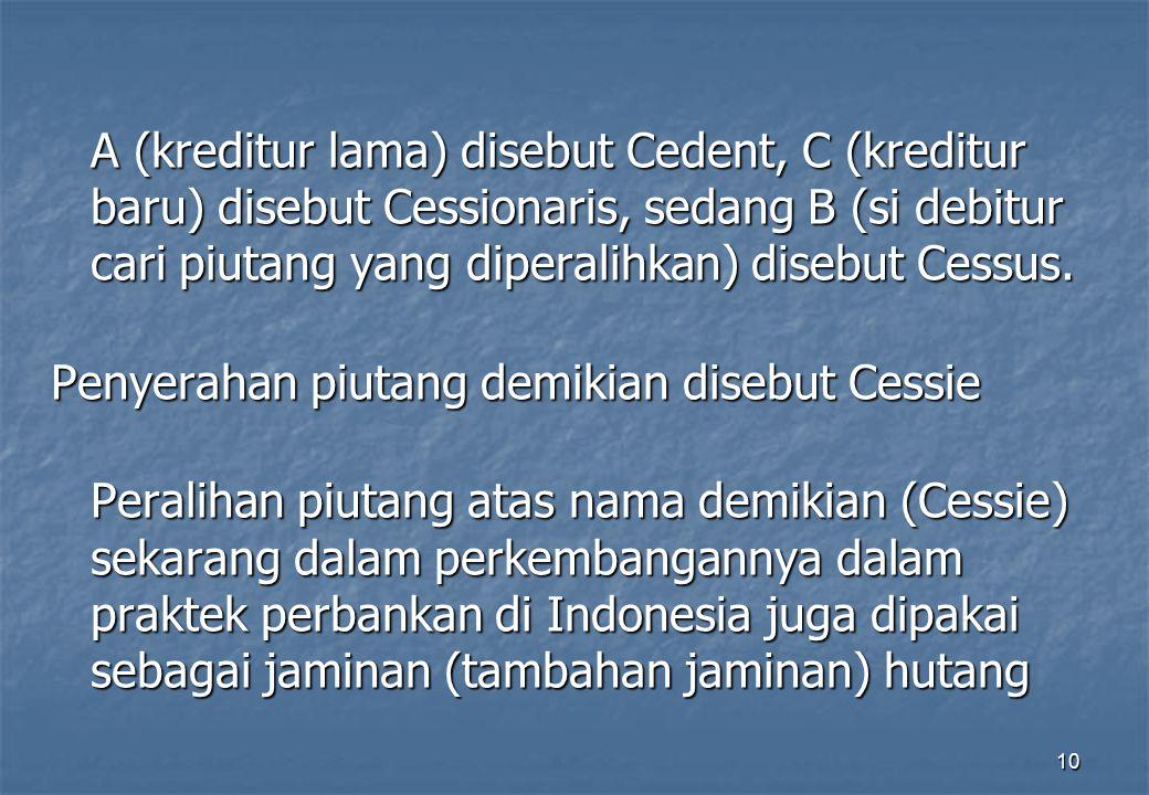A (kreditur lama) disebut Cedent, C (kreditur baru) disebut Cessionaris, sedang B (si debitur cari piutang yang diperalihkan) disebut Cessus.
