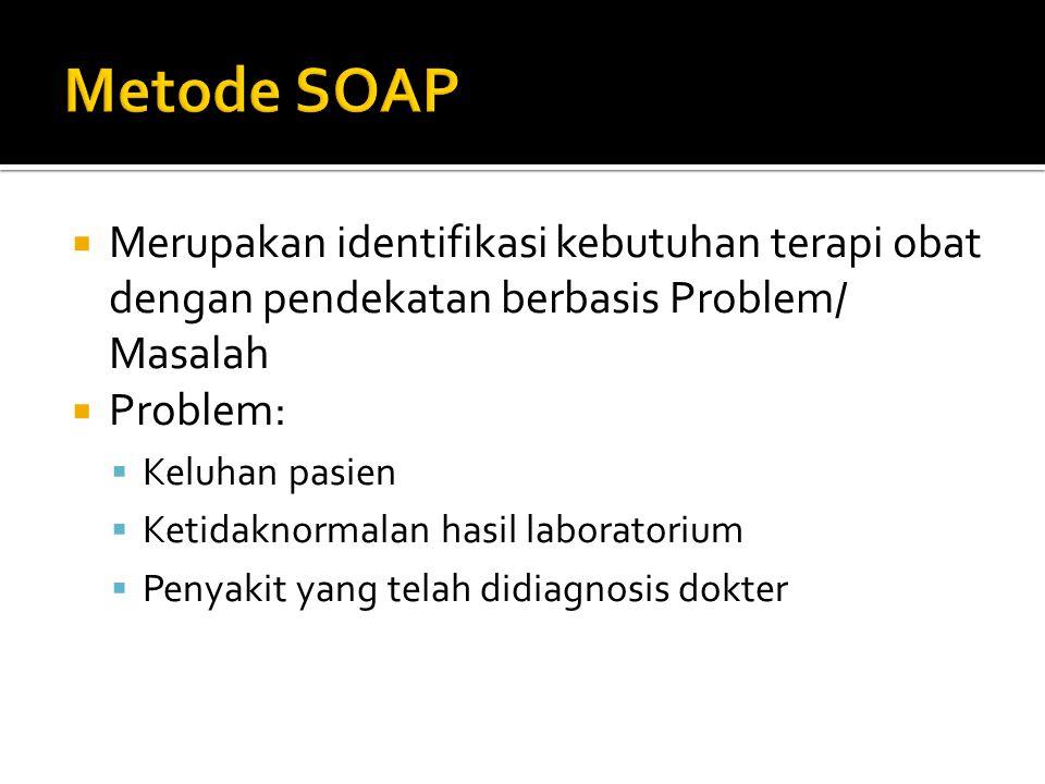Metode SOAP Merupakan identifikasi kebutuhan terapi obat dengan pendekatan berbasis Problem/ Masalah.