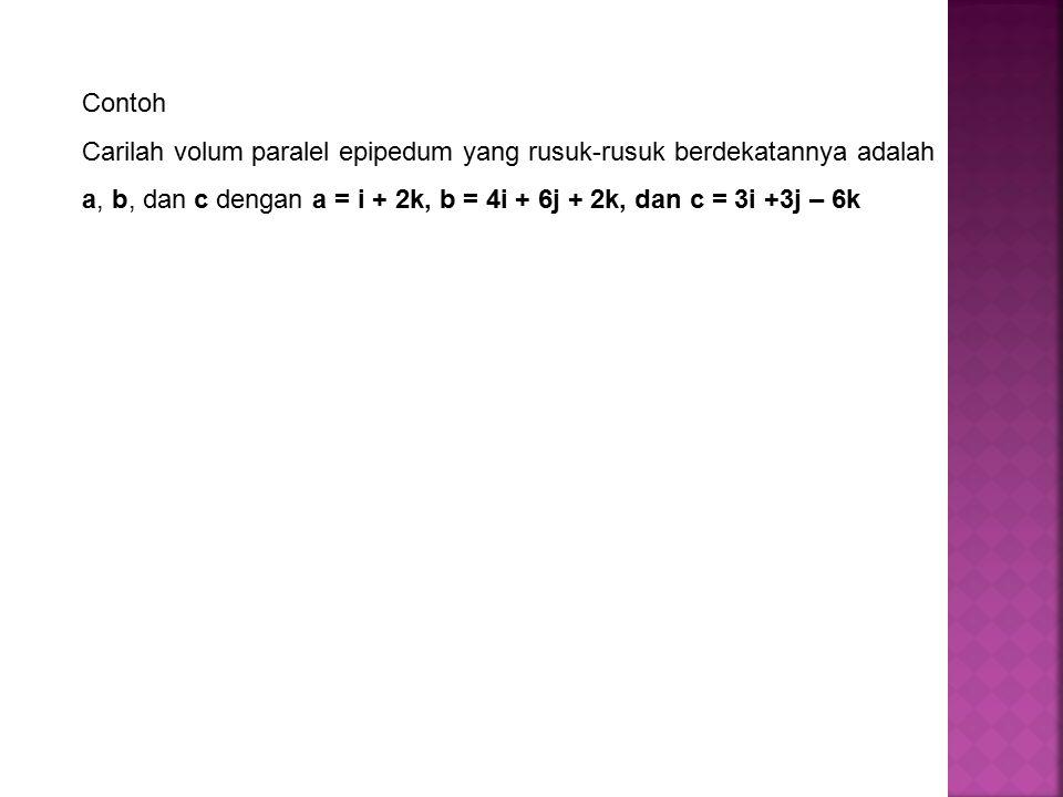 Contoh Carilah volum paralel epipedum yang rusuk-rusuk berdekatannya adalah a, b, dan c dengan a = i + 2k, b = 4i + 6j + 2k, dan c = 3i +3j – 6k.