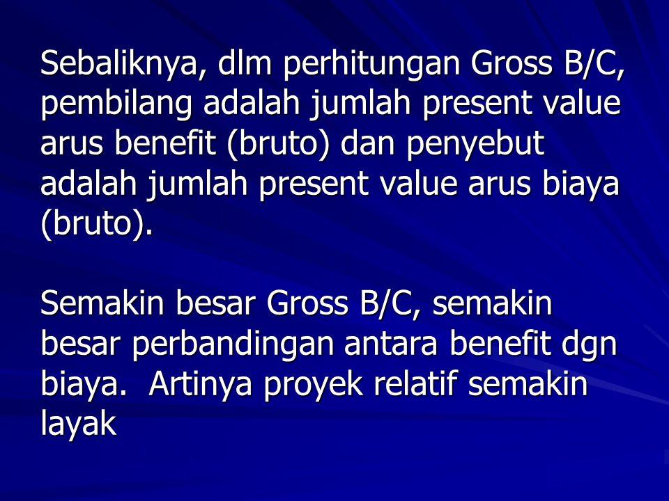 Sebaliknya, dlm perhitungan Gross B/C, pembilang adalah jumlah present value arus benefit (bruto) dan penyebut adalah jumlah present value arus biaya (bruto).