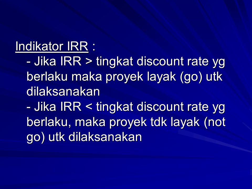 Indikator IRR : - Jika IRR > tingkat discount rate yg berlaku maka proyek layak (go) utk dilaksanakan - Jika IRR < tingkat discount rate yg berlaku, maka proyek tdk layak (not go) utk dilaksanakan