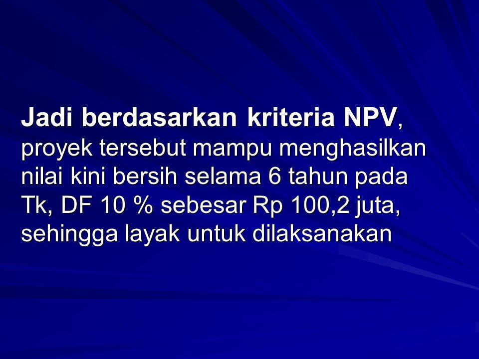 Jadi berdasarkan kriteria NPV, proyek tersebut mampu menghasilkan nilai kini bersih selama 6 tahun pada Tk, DF 10 % sebesar Rp 100,2 juta, sehingga layak untuk dilaksanakan