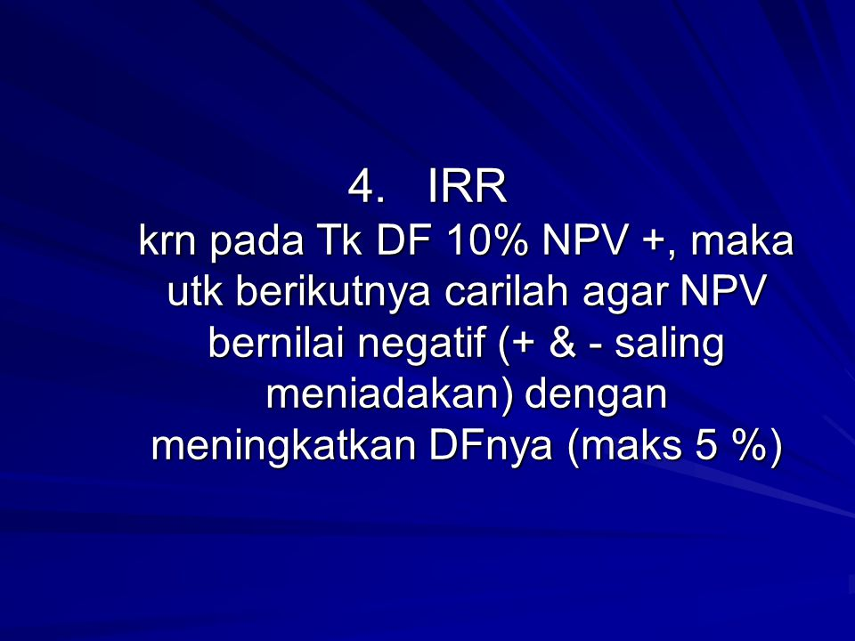 IRR krn pada Tk DF 10% NPV +, maka utk berikutnya carilah agar NPV bernilai negatif (+ & - saling meniadakan) dengan meningkatkan DFnya (maks 5 %)