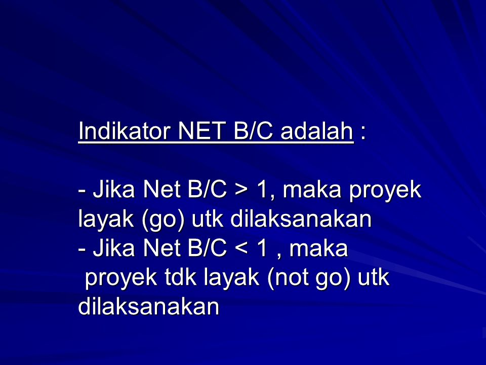 Indikator NET B/C adalah : - Jika Net B/C > 1, maka proyek layak (go) utk dilaksanakan - Jika Net B/C < 1 , maka proyek tdk layak (not go) utk dilaksanakan