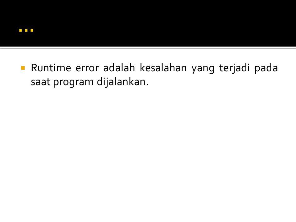 ... Runtime error adalah kesalahan yang terjadi pada saat program dijalankan.
