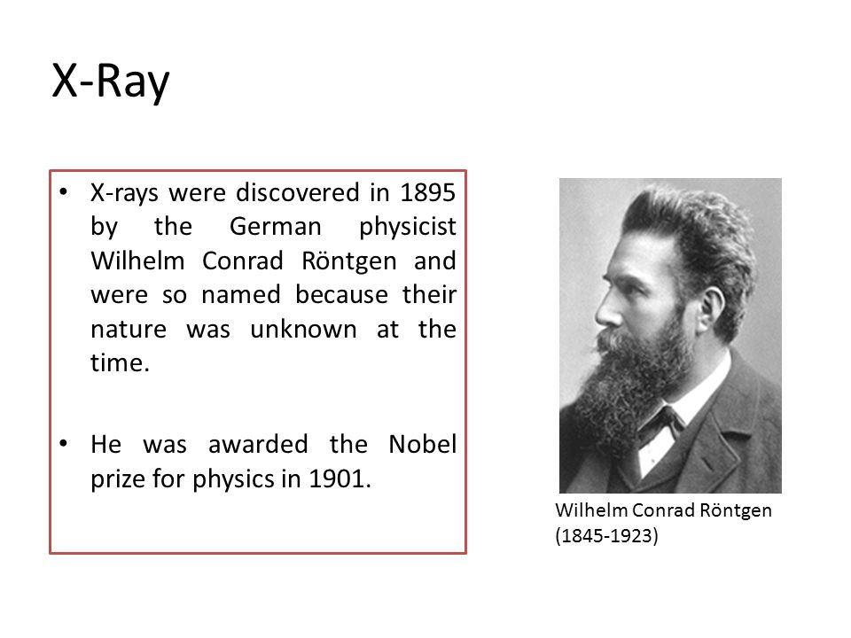 X-Ray X-rays were discovered in 1895 by the German physicist Wilhelm Conrad Röntgen and were so named because their nature was unknown at the time.