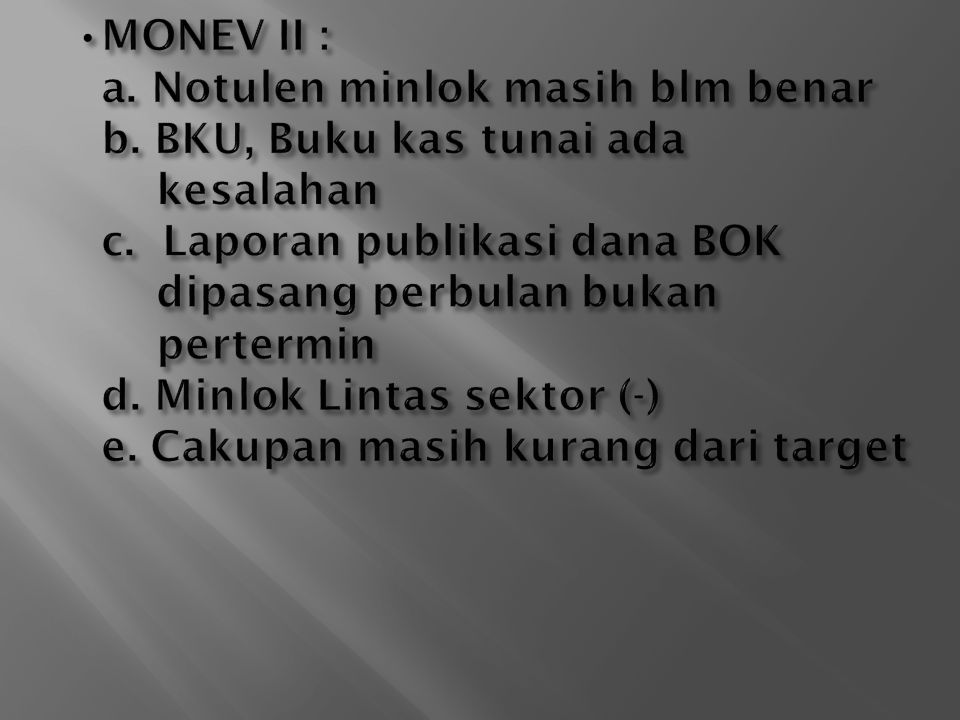 •MONEV II : a. Notulen minlok masih blm benar. b. BKU, Buku kas tunai ada. kesalahan. c. Laporan publikasi dana BOK.